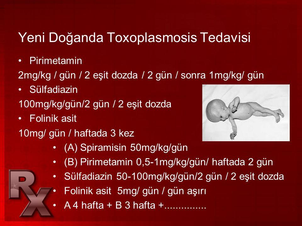 Yeni Doğanda Toxoplasmosis Tedavisi •Pirimetamin 2mg/kg / gün / 2 eşit dozda / 2 gün / sonra 1mg/kg/ gün •Sülfadiazin 100mg/kg/gün/2 gün / 2 eşit dozd