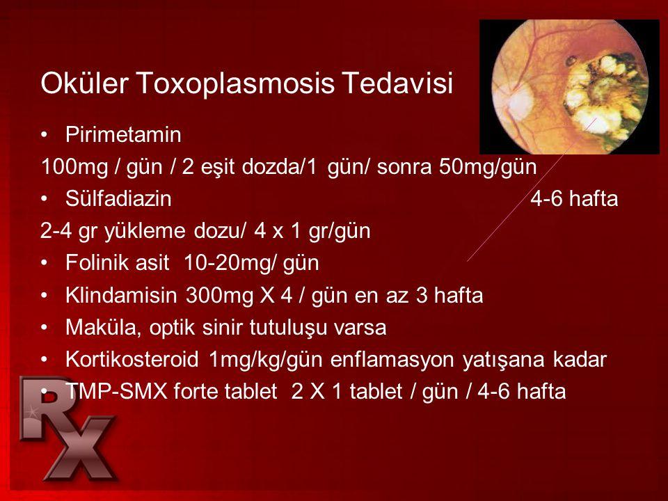 Oküler Toxoplasmosis Tedavisi •Pirimetamin 100mg / gün / 2 eşit dozda/1 gün/ sonra 50mg/gün •Sülfadiazin 4-6 hafta 2-4 gr yükleme dozu/ 4 x 1 gr/gün •