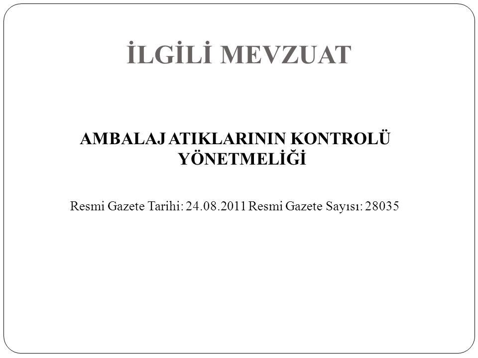 İLGİLİ MEVZUAT AMBALAJ ATIKLARININ KONTROLÜ YÖNETMELİĞİ Resmi Gazete Tarihi: 24.08.2011 Resmi Gazete Sayısı: 28035
