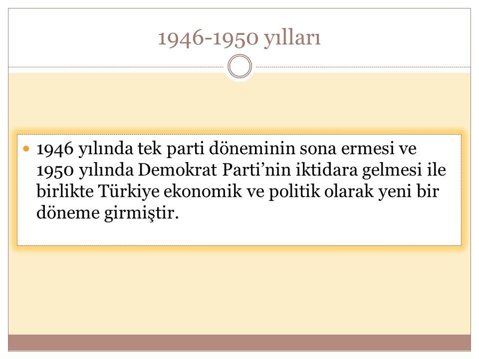 1946-1950 yılları  1946 yılında tek parti döneminin sona ermesi ve 1950 yılında Demokrat Parti'nin iktidara gelmesi ile birlikte Türkiye ekonomik ve politik olarak yeni bir döneme girmiştir.