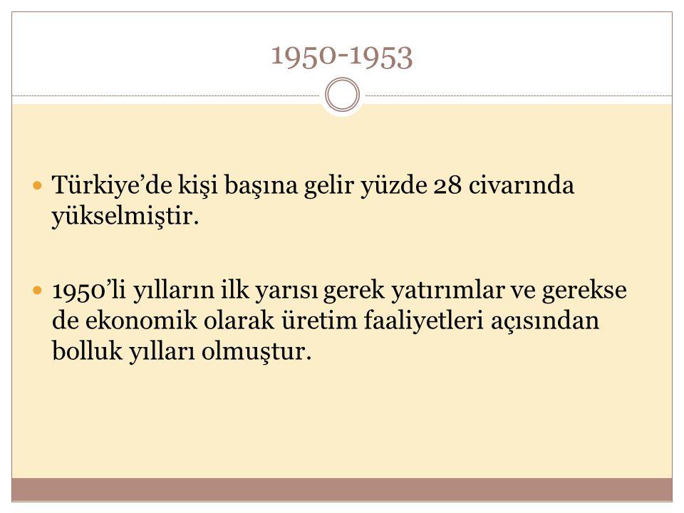 1950-1953  Türkiye'de kişi başına gelir yüzde 28 civarında yükselmiştir.  1950'li yılların ilk yarısı gerek yatırımlar ve gerekse de ekonomik olarak