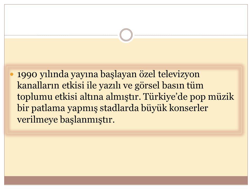  1990 yılında yayına başlayan özel televizyon kanalların etkisi ile yazılı ve görsel basın tüm toplumu etkisi altına almıştır. Türkiye'de pop müzik b
