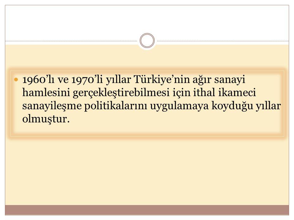  1960'lı ve 1970'li yıllar Türkiye'nin ağır sanayi hamlesini gerçekleştirebilmesi için ithal ikameci sanayileşme politikalarını uygulamaya koyduğu yı