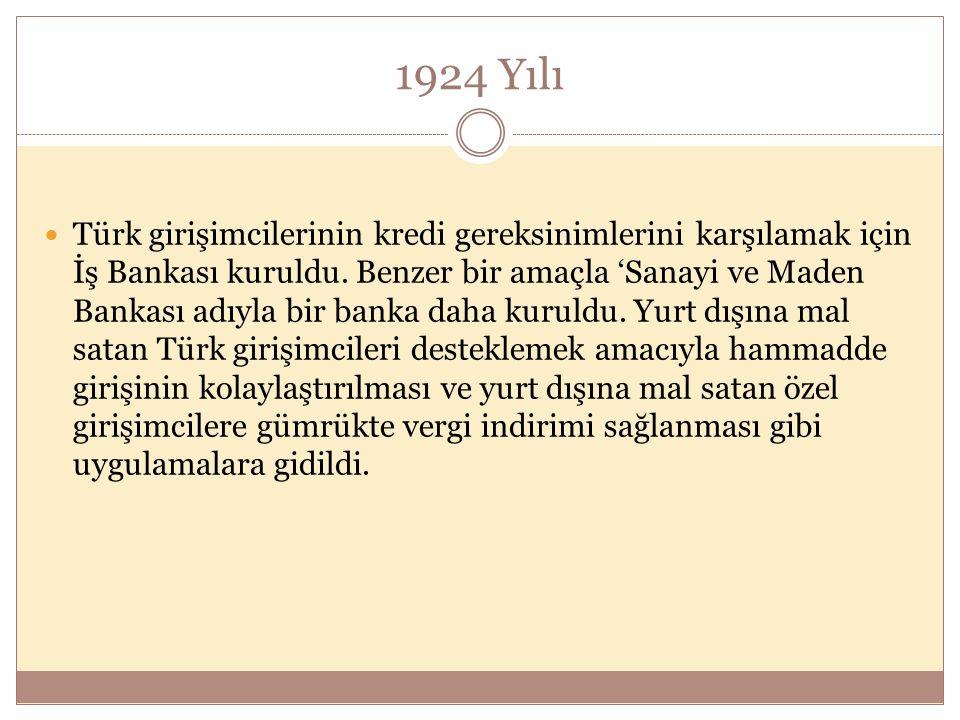 1924 Yılı  Türk girişimcilerinin kredi gereksinimlerini karşılamak için İş Bankası kuruldu. Benzer bir amaçla 'Sanayi ve Maden Bankası adıyla bir ban