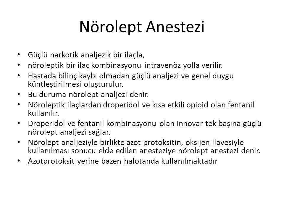 Nörolept Anestezi • Güçlü narkotik analjezik bir ilaçla, • nöroleptik bir ilaç kombinasyonu intravenöz yolla verilir.