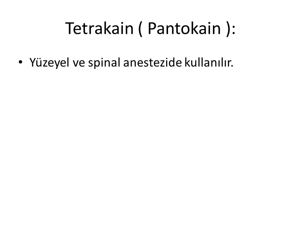 Tetrakain ( Pantokain ): • Yüzeyel ve spinal anestezide kullanılır.