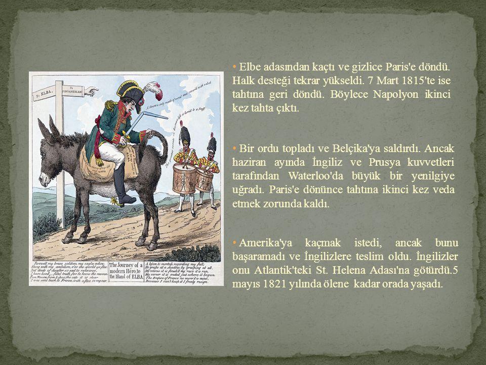 • Elbe adasından kaçtı ve gizlice Paris'e döndü. Halk desteği tekrar yükseldi. 7 Mart 1815'te ise tahtına geri döndü. Böylece Napolyon ikinci kez taht