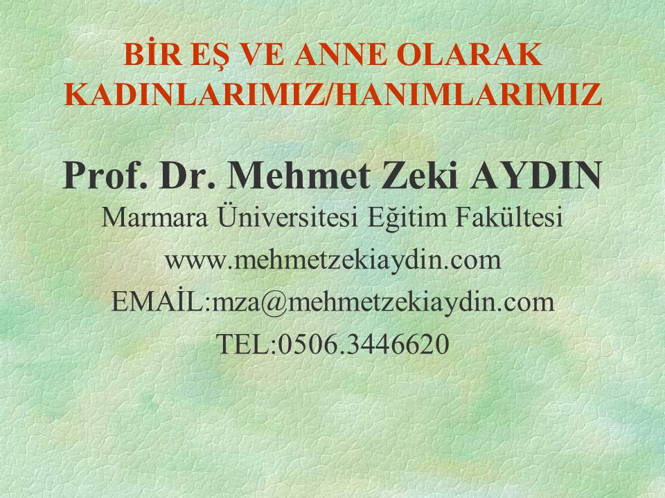 BİR EŞ VE ANNE OLARAK KADINLARIMIZ/HANIMLARIMIZ Prof. Dr. Mehmet Zeki AYDIN Marmara Üniversitesi Eğitim Fakültesi www.mehmetzekiaydin.com EMAİL:mza@me