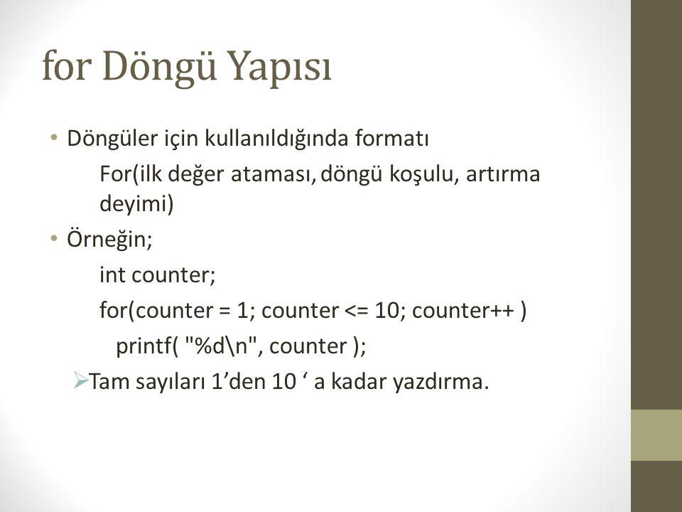 for Döngü Yapısı • Döngüler için kullanıldığında formatı For(ilk değer ataması, döngü koşulu, artırma deyimi) • Örneğin; int counter; for(counter = 1; counter <= 10; counter++ ) printf( %d\n , counter );  Tam sayıları 1'den 10 ' a kadar yazdırma.