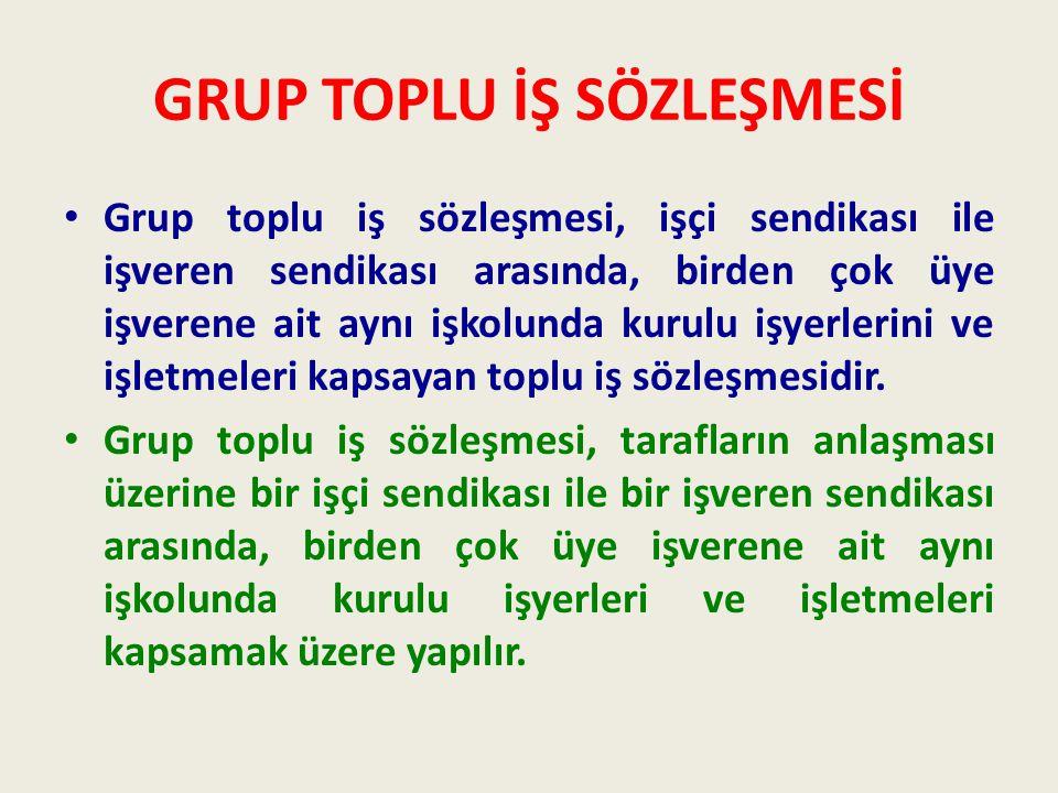 GRUP TOPLU İŞ SÖZLEŞMESİ • Grup toplu iş sözleşmesi, işçi sendikası ile işveren sendikası arasında, birden çok üye işverene ait aynı işkolunda kurulu