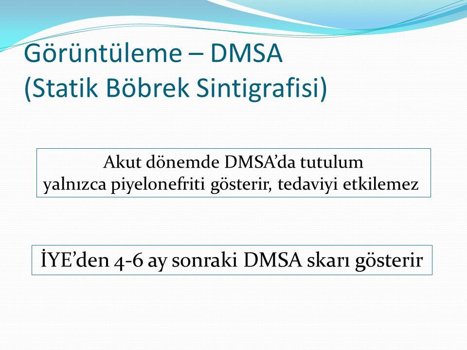 Görüntüleme – DMSA (Statik Böbrek Sintigrafisi) Akut dönemde DMSA'da tutulum yalnızca piyelonefriti gösterir, tedaviyi etkilemez İYE'den 4-6 ay sonraki DMSA skarı gösterir