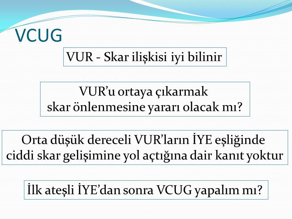 VCUG İlk ateşli İYE'dan sonra VCUG yapalım mı? VUR - Skar ilişkisi iyi bilinir VUR'u ortaya çıkarmak skar önlenmesine yararı olacak mı? Orta düşük der