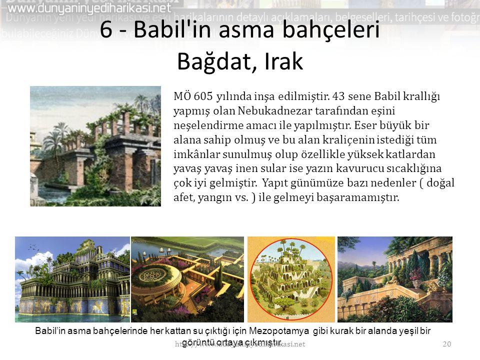 6 - Babil'in asma bahçeleri Bağdat, Irak MÖ 605 yılında inşa edilmiştir. 43 sene Babil krallığı yapmış olan Nebukadnezar tarafından eşini neşelendirme