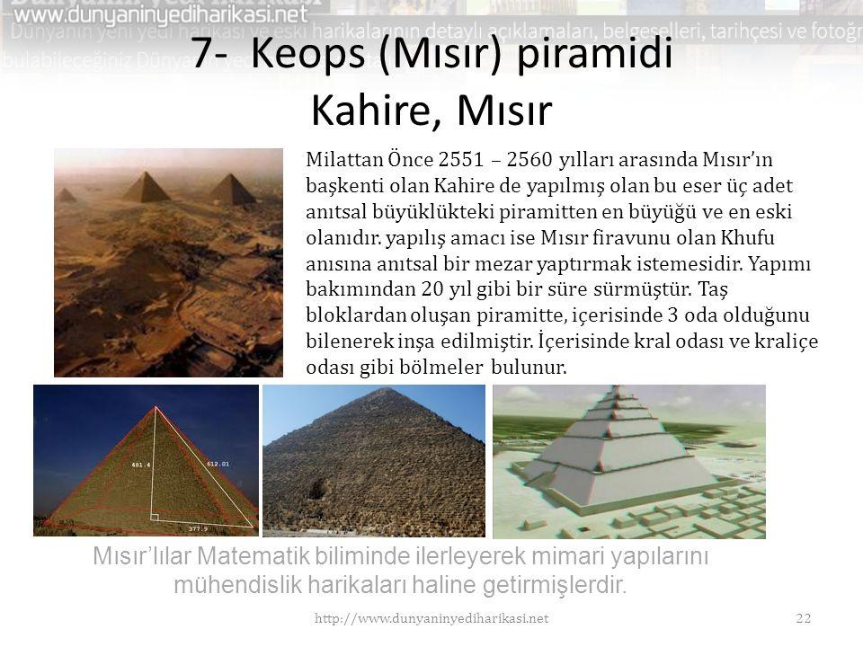 7- Keops (Mısır) piramidi Kahire, Mısır Milattan Önce 2551 – 2560 yılları arasında Mısır'ın başkenti olan Kahire de yapılmış olan bu eser üç adet anıtsal büyüklükteki piramitten en büyüğü ve en eski olanıdır.