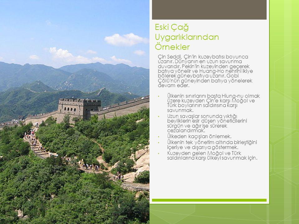 Eski Çağ Uygarlıklarından Örnekler Çin Seddi, Çin'in kuzeybatısı boyunca uzanır. Dünyanın en uzun savunma duvarıdır. Pekin'in kuzeyinden geçerek batıy