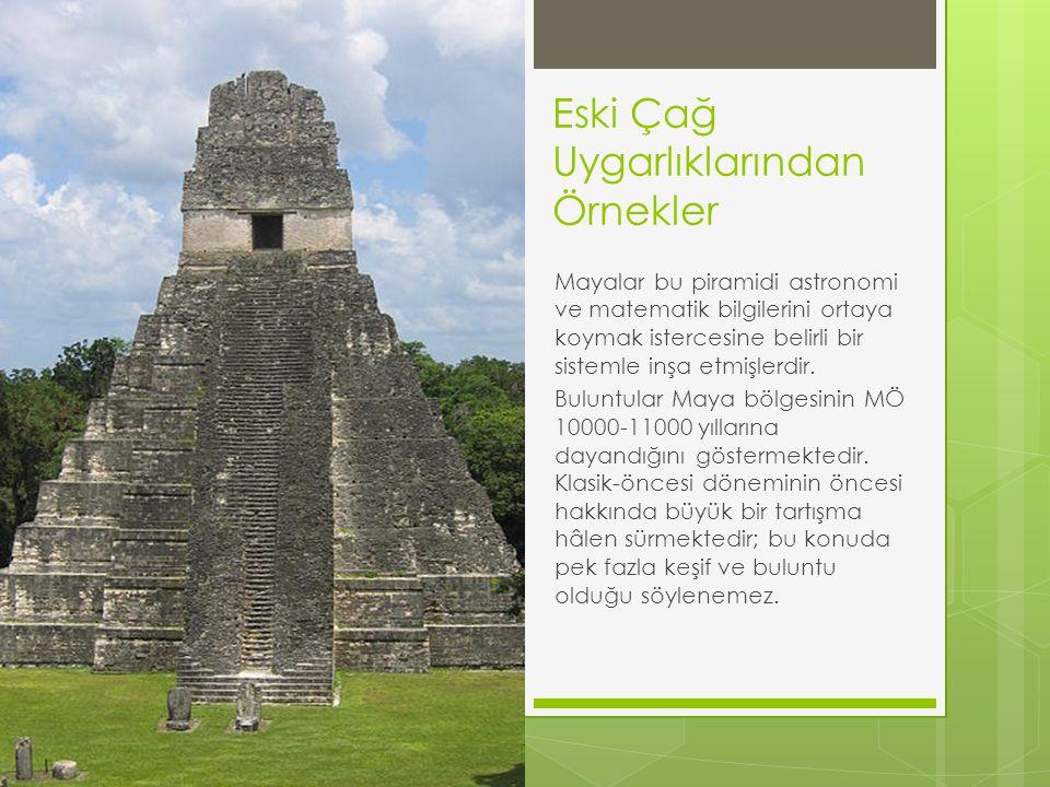 Eski Çağ Uygarlıklarından Örnekler Mayalar bu piramidi astronomi ve matematik bilgilerini ortaya koymak istercesine belirli bir sistemle inşa etmişler