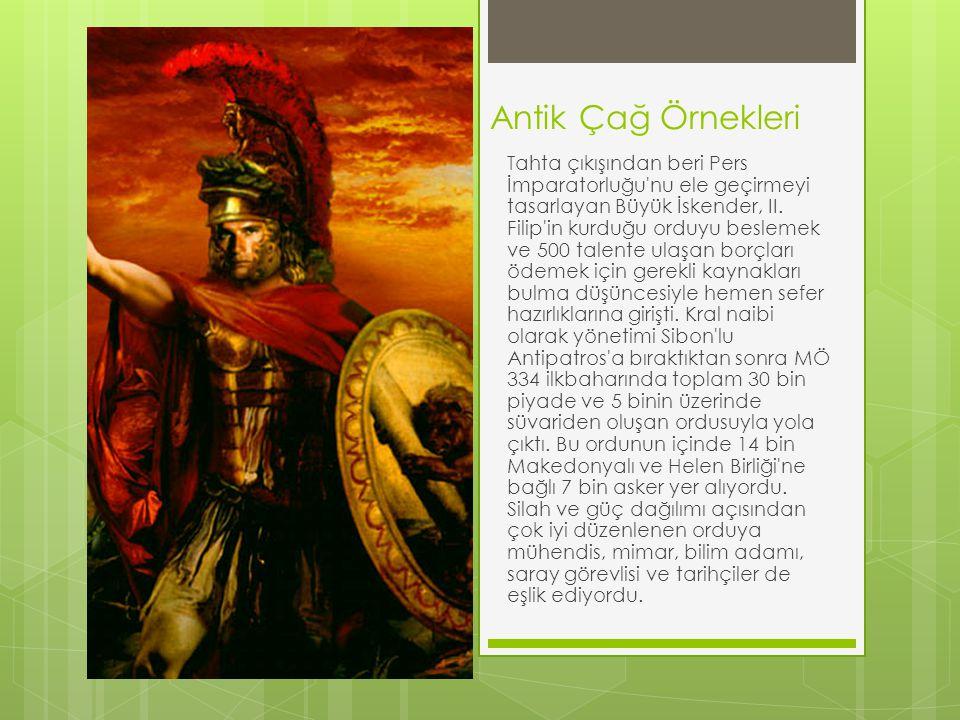 Antik Çağ Örnekleri Tahta çıkışından beri Pers İmparatorluğu'nu ele geçirmeyi tasarlayan Büyük İskender, II. Filip'in kurduğu orduyu beslemek ve 500 t