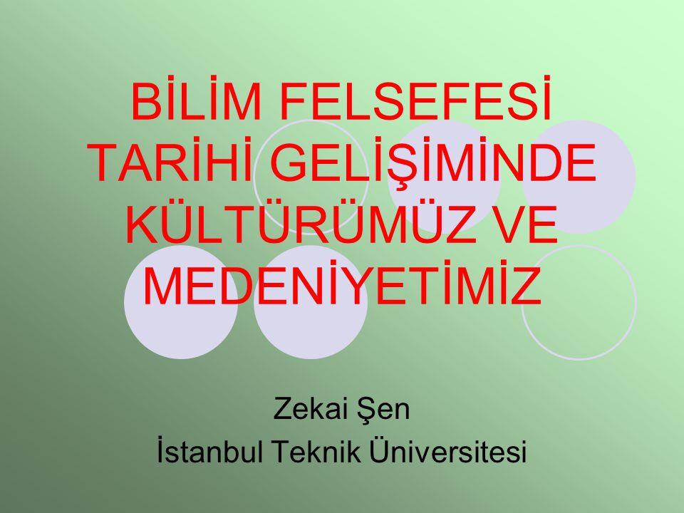 BİLİM FELSEFESİ TARİHİ GELİŞİMİNDE KÜLTÜRÜMÜZ VE MEDENİYETİMİZ Zekai Şen İstanbul Teknik Üniversitesi