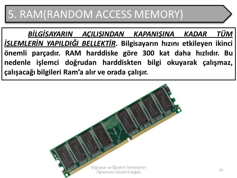 Bilgisayar ve Öğretim Teknolojileri Öğretmeni: Ahmet Erdoğdu 13 4. ROM(READ ONLY MEMORY) Sadece okunabilen bellek türüdür. ZORUNLU DONANIMDIR. Üzerine