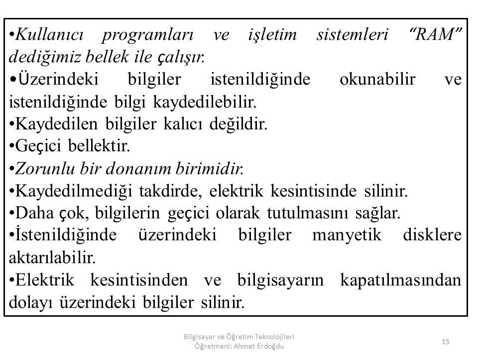 Bilgisayar ve Öğretim Teknolojileri Öğretmeni: Ahmet Erdoğdu 14 5. RAM(RANDOM ACCESS MEMORY) BİLGİSAYARIN AÇILIŞINDAN KAPANIŞINA KADAR TÜM İŞLEMLERİN