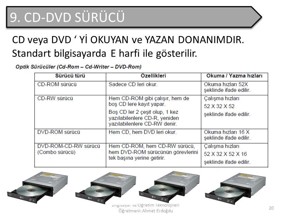 Bilgisayar ve Öğretim Teknolojileri Öğretmeni: Ahmet Erdoğdu 19 8. CD-DVD Zorunlu bir donanım olmayan CD-DVD; bilgilere erişmek VE transfer etmek için