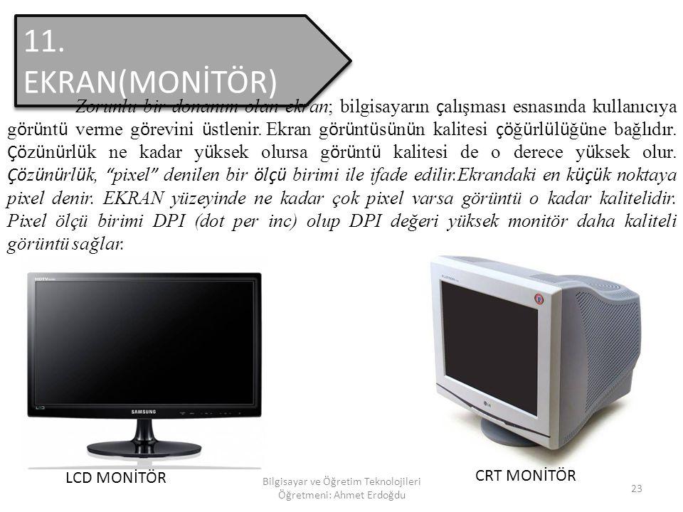 Bilgisayar ve Öğretim Teknolojileri Öğretmeni: Ahmet Erdoğdu 22 10. EKRAN KARTI Bilgisayardaki g ö r ü nt ü y ü ekrana ulaştıran elektronik bir par ç
