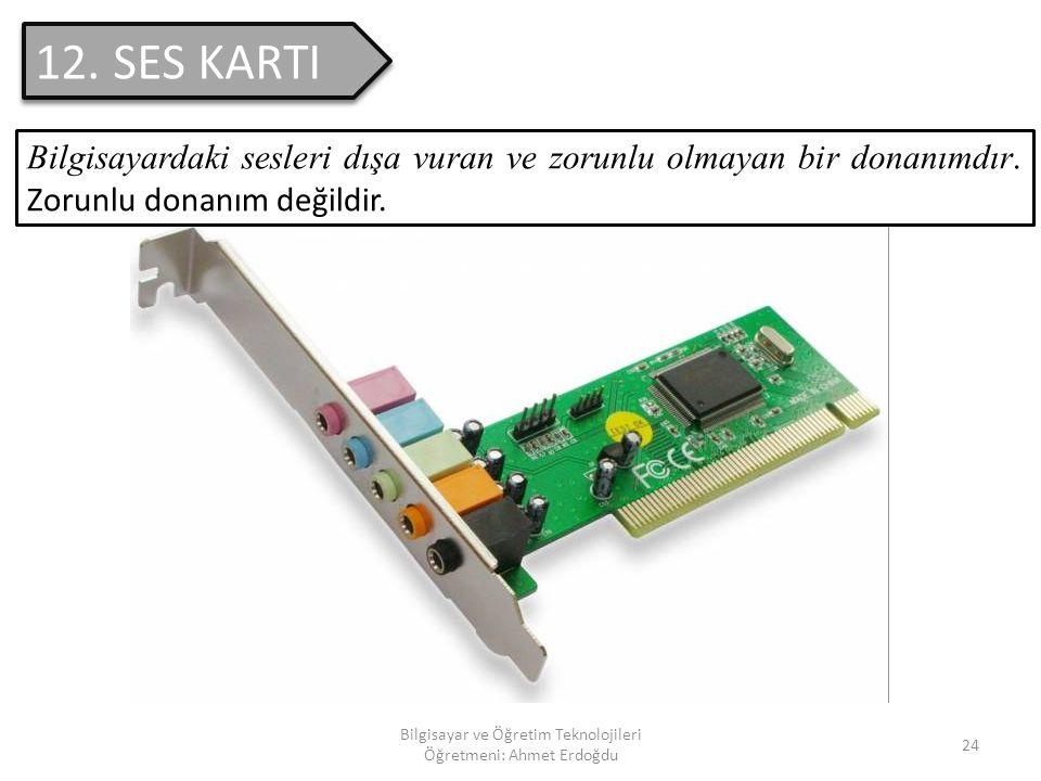 Bilgisayar ve Öğretim Teknolojileri Öğretmeni: Ahmet Erdoğdu 23 11. EKRAN(MONİTÖR) Zorunlu bir donanım olan ekran; bilgisayarın ç alışması esnasında k