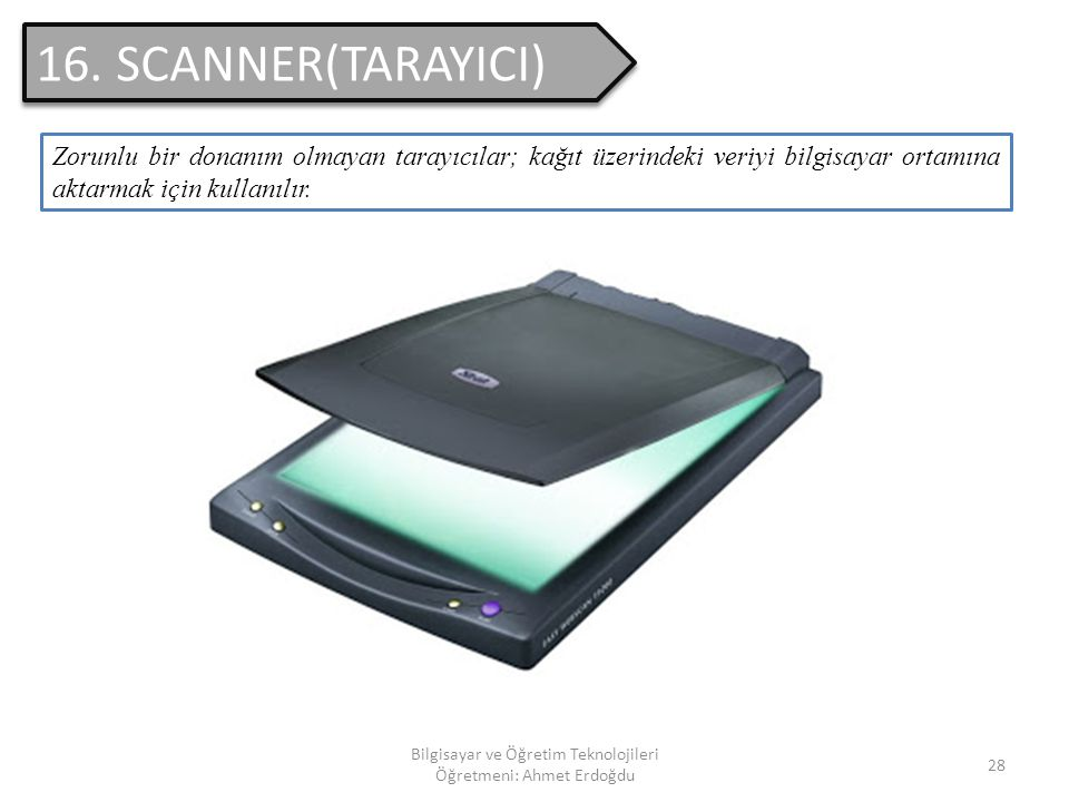 Bilgisayar ve Öğretim Teknolojileri Öğretmeni: Ahmet Erdoğdu 27 15. YAZICI(PRINTER) Zorunlu bir donanım olmayan yazıcılar; bilgisayardaki verilerin ve