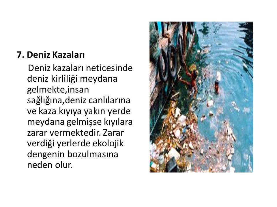 7. Deniz Kazaları Deniz kazaları neticesinde deniz kirliliği meydana gelmekte,insan sağlığına,deniz canlılarına ve kaza kıyıya yakın yerde meydana gel