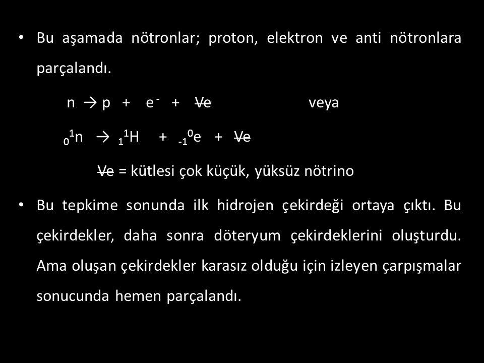 • Bu aşamada nötronlar; proton, elektron ve anti nötronlara parçalandı. n → p + e - + Ve veya 0 1 n → 1 1 H + -1 0 e + Ve Ve = kütlesi çok küçük, yüks