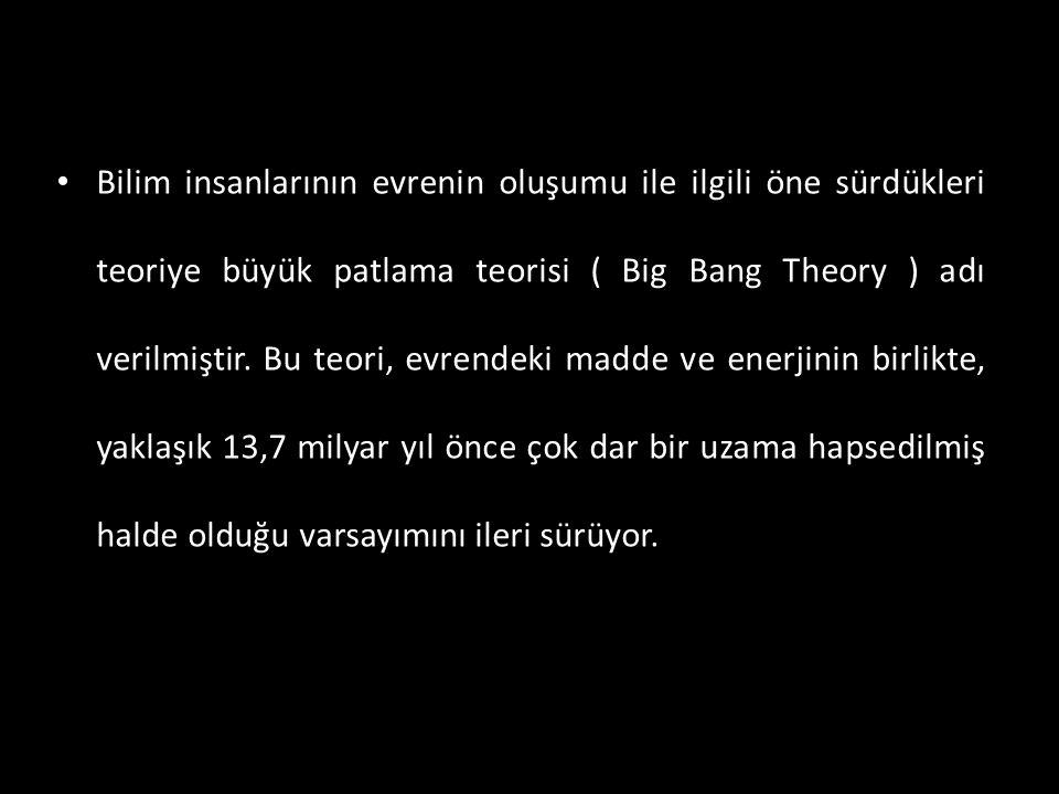 • Bilim insanlarının evrenin oluşumu ile ilgili öne sürdükleri teoriye büyük patlama teorisi ( Big Bang Theory ) adı verilmiştir. Bu teori, evrendeki