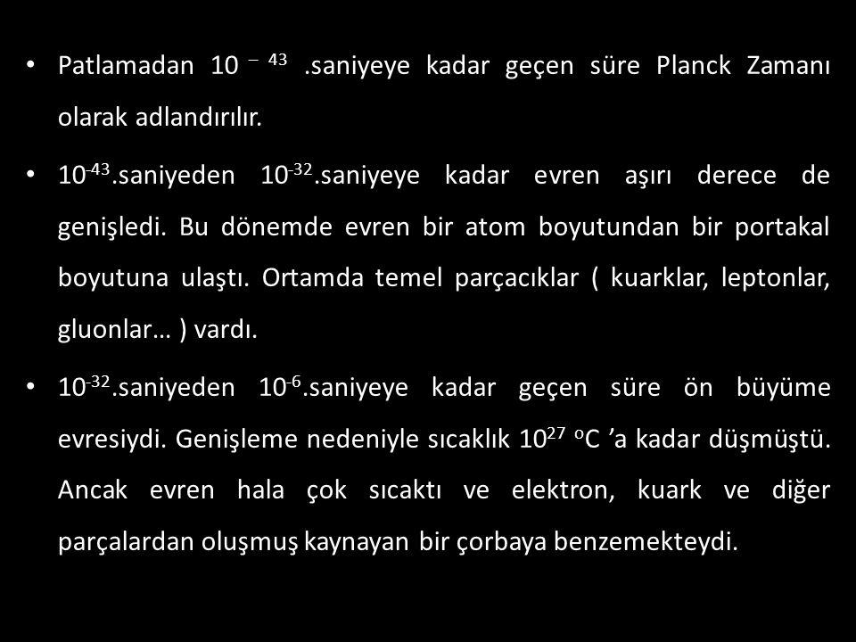 • Patlamadan 10 – 43.saniyeye kadar geçen süre Planck Zamanı olarak adlandırılır. • 10 -43.saniyeden 10 -32.saniyeye kadar evren aşırı derece de geniş