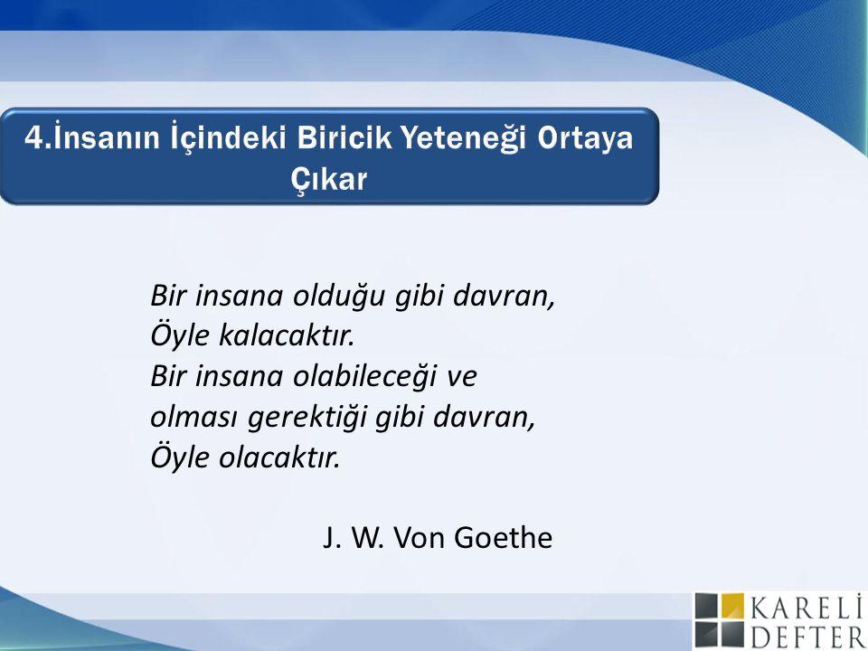 Bir insana olduğu gibi davran, Öyle kalacaktır. Bir insana olabileceği ve olması gerektiği gibi davran, Öyle olacaktır. J. W. Von Goethe
