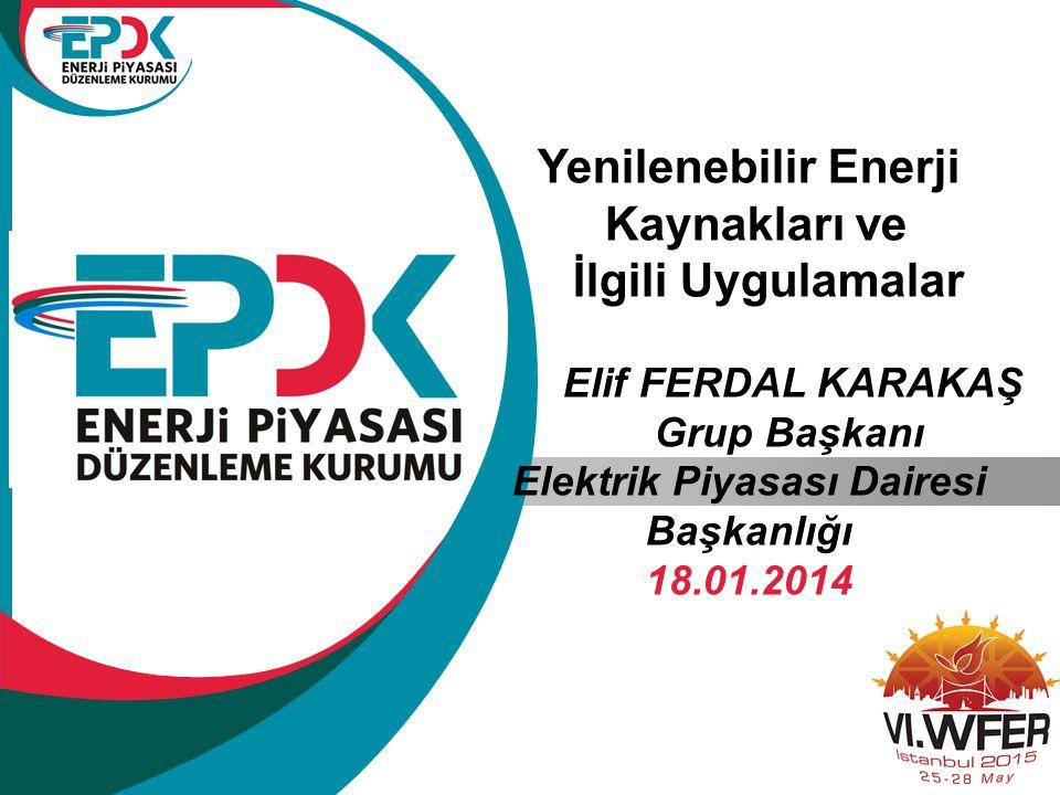 Yenilenebilir Enerji Kaynakları ve İlgili Uygulamalar Elif FERDAL KARAKAŞ Grup Başkanı Elektrik Piyasası Dairesi Başkanlığı 18.01.2014