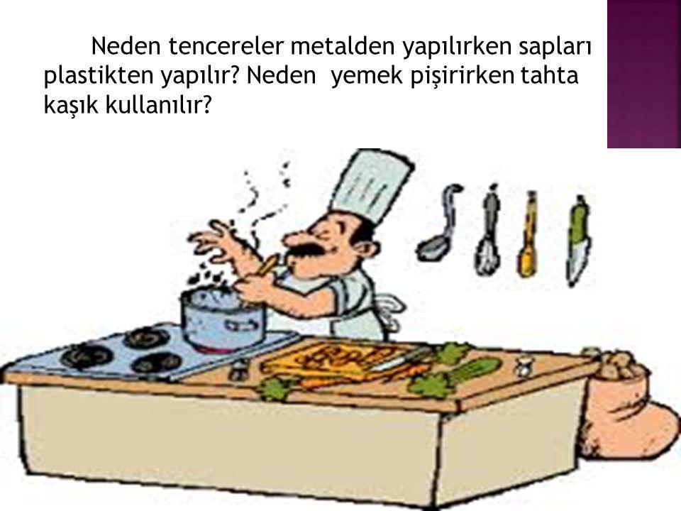 Neden tencereler metalden yapılırken sapları plastikten yapılır? Neden yemek pişirirken tahta kaşık kullanılır?