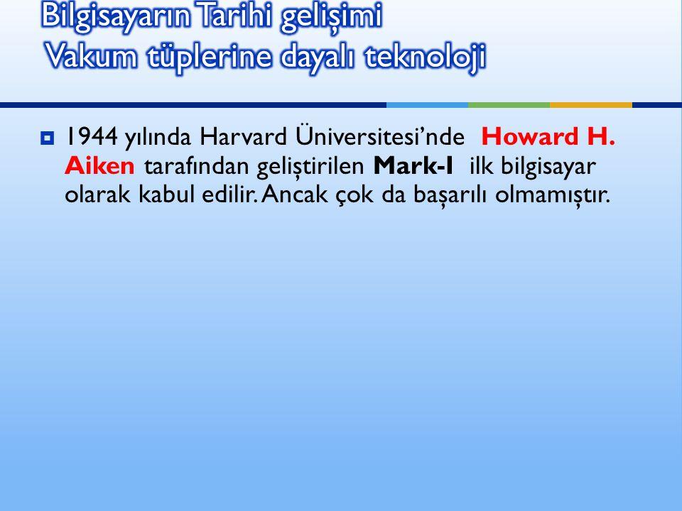  1944 yılında Harvard Üniversitesi'nde Howard H. Aiken tarafından geliştirilen Mark-I ilk bilgisayar olarak kabul edilir. Ancak çok da başarılı olmam