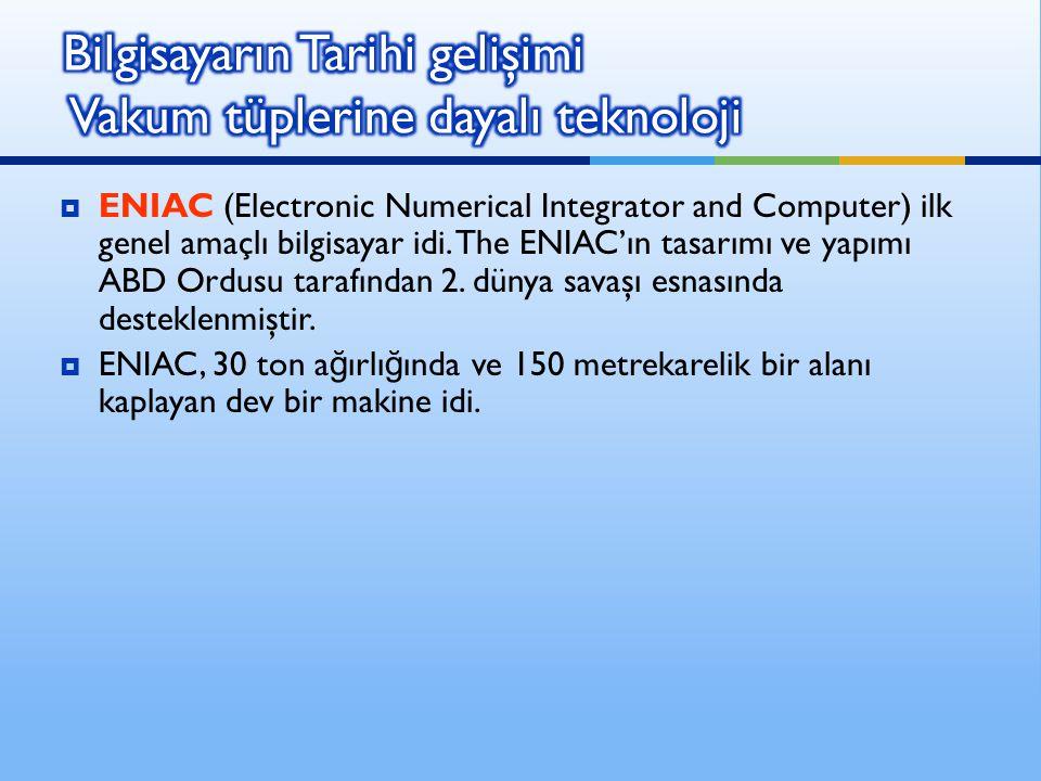  ENIAC (Electronic Numerical Integrator and Computer) ilk genel amaçlı bilgisayar idi. The ENIAC'ın tasarımı ve yapımı ABD Ordusu tarafından 2. dünya