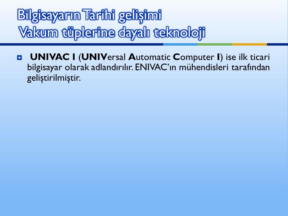  UNIVAC I (UNIVersal Automatic Computer I) ise ilk ticari bilgisayar olarak adlandırılır. ENIVAC'ın mühendisleri tarafından geliştirilmiştir.