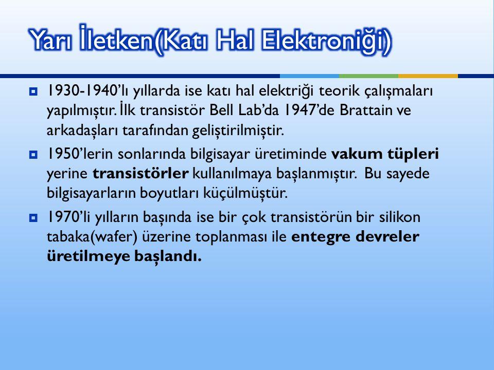  1930-1940'lı yıllarda ise katı hal elektri ğ i teorik çalışmaları yapılmıştır. İ lk transistör Bell Lab'da 1947'de Brattain ve arkadaşları tarafında