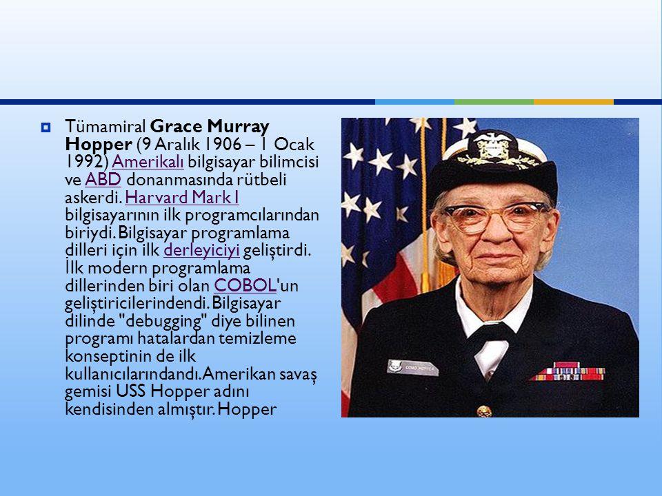  Tümamiral Grace Murray Hopper (9 Aralık 1906 – 1 Ocak 1992) Amerikalı bilgisayar bilimcisi ve ABD donanmasında rütbeli askerdi. Harvard Mark I bilgi