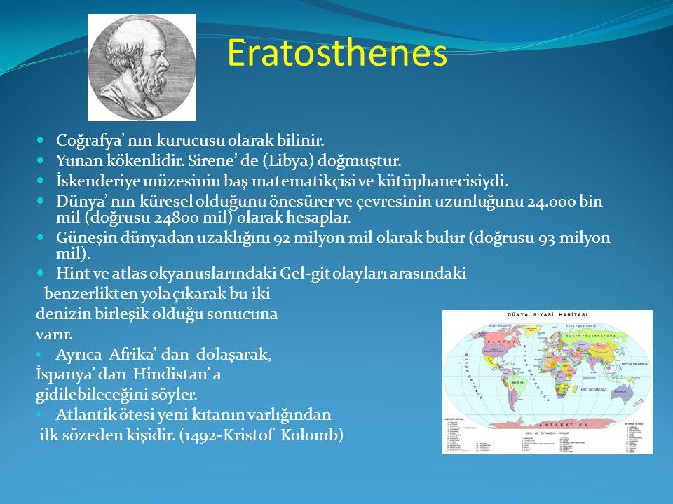 Eratosthenes  Coğrafya' nın kurucusu olarak bilinir.  Yunan kökenlidir. Sirene' de (Libya) doğmuştur.  İskenderiye müzesinin baş matematikçisi ve k