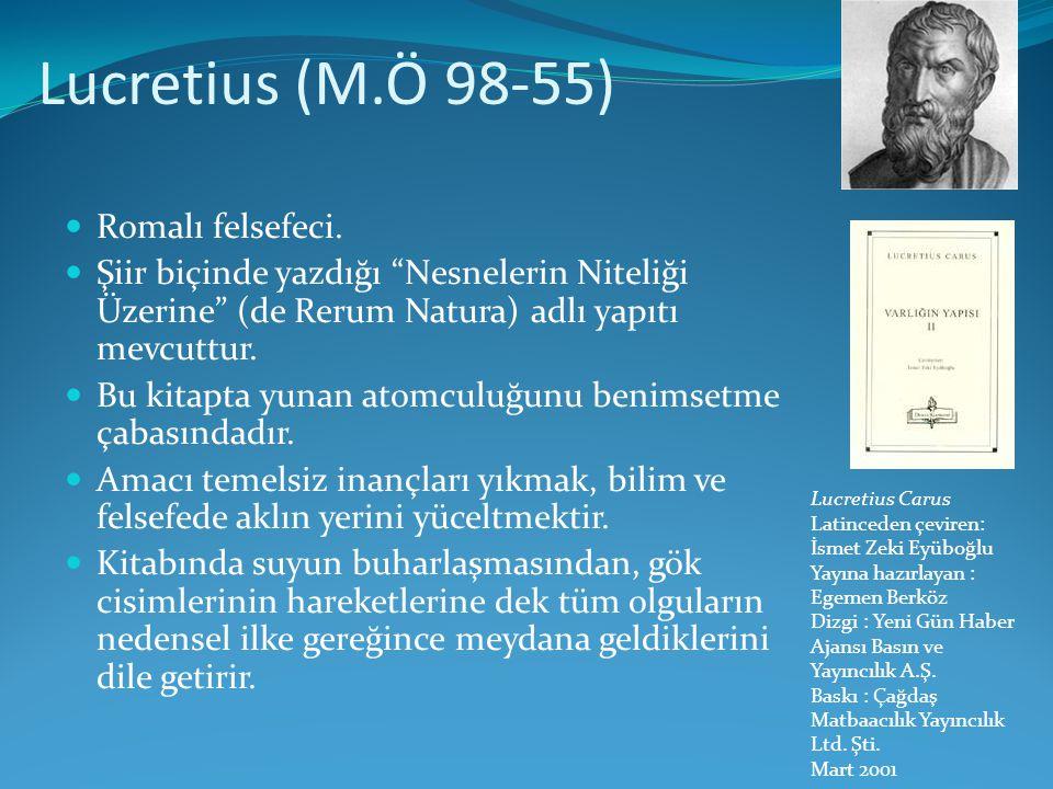 """Lucretius (M.Ö 98-55)  Romalı felsefeci.  Şiir biçinde yazdığı """"Nesnelerin Niteliği Üzerine"""" (de Rerum Natura) adlı yapıtı mevcuttur.  Bu kitapta y"""