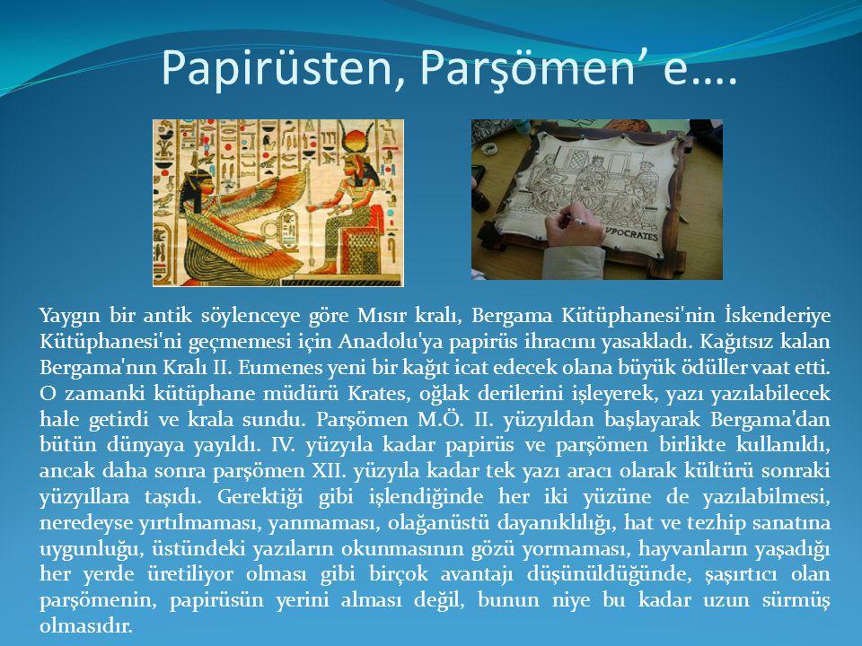Papirüsten, Parşömen' e…. Yaygın bir antik söylenceye göre Mısır kralı, Bergama Kütüphanesi'nin İskenderiye Kütüphanesi'ni geçmemesi için Anadolu'ya p