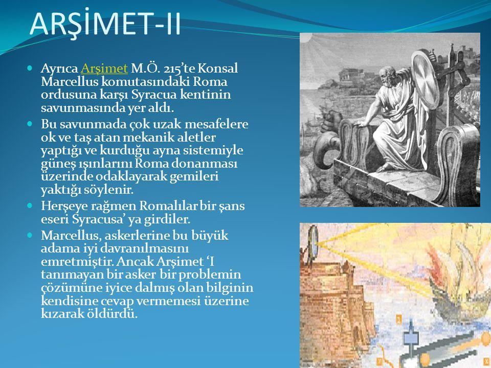 ARŞİMET-II  Ayrıca Arşimet M.Ö. 215'te Konsal Marcellus komutasındaki Roma ordusuna karşı Syracua kentinin savunmasında yer aldı.Arşimet  Bu savunma