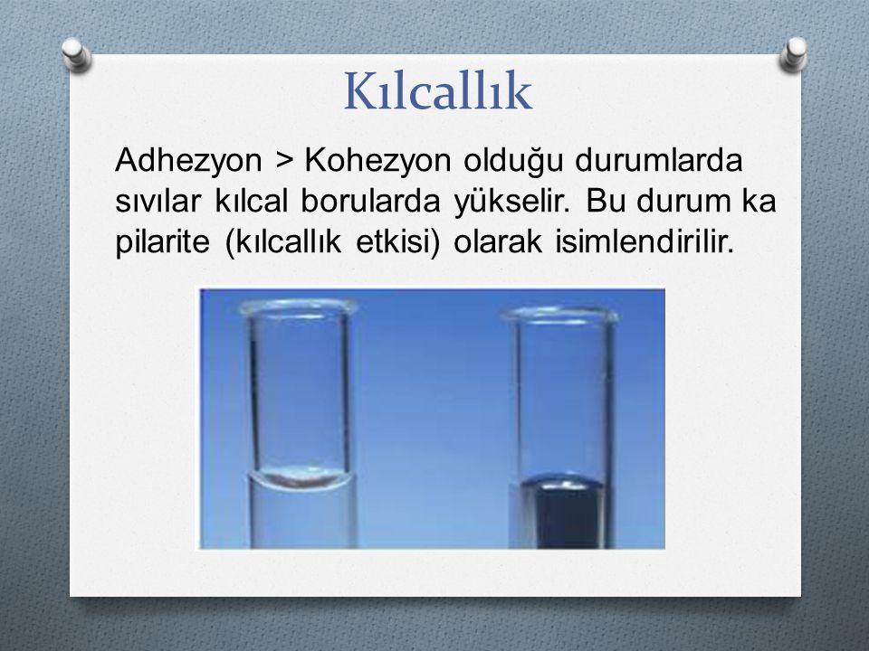 Kılcallık Adhezyon > Kohezyon olduğu durumlarda sıvılar kılcal borularda yükselir. Bu durum ka pilarite (kılcallık etkisi) olarak isimlendirilir.