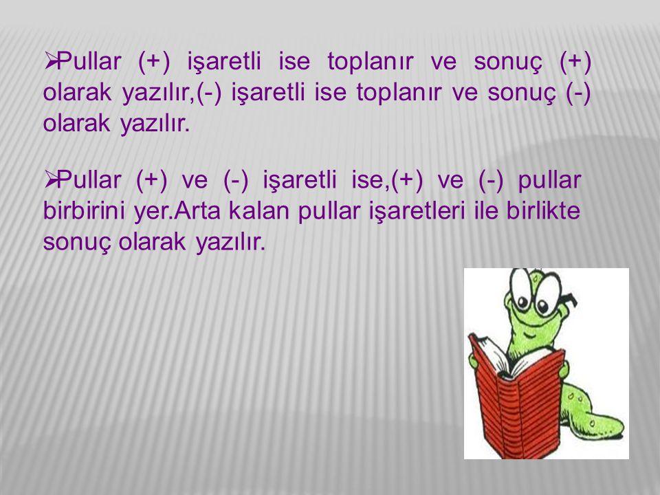  Pullar (+) işaretli ise toplanır ve sonuç (+) olarak yazılır,(-) işaretli ise toplanır ve sonuç (-) olarak yazılır.