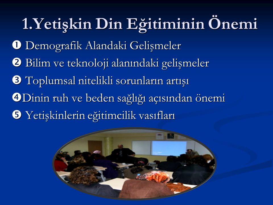 1.Yetişkin Din Eğitiminin Önemi 1.Yetişkin Din Eğitiminin Önemi  Demografik Alandaki Gelişmeler  Bilim ve teknoloji alanındaki gelişmeler  Toplumsa