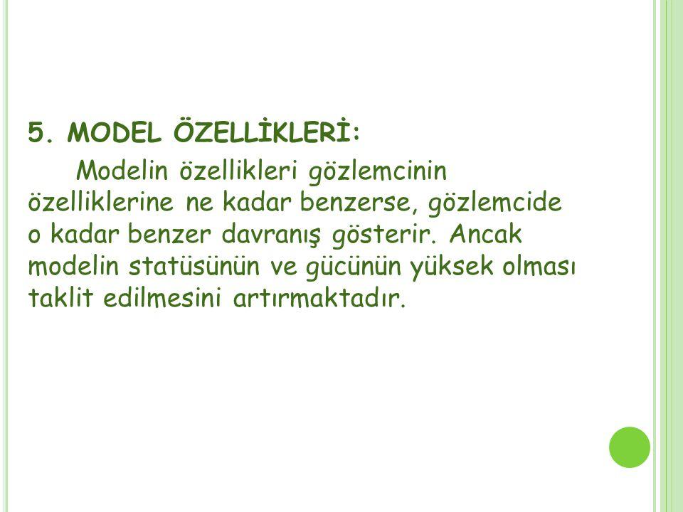 5. MODEL ÖZELLİKLERİ: Modelin özellikleri gözlemcinin özelliklerine ne kadar benzerse, gözlemcide o kadar benzer davranış gösterir. Ancak modelin stat
