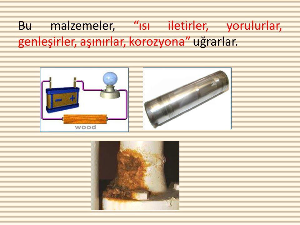 """Bu malzemeler, """"ısı iletirler, yorulurlar, genleşirler, aşınırlar, korozyona"""" uğrarlar."""