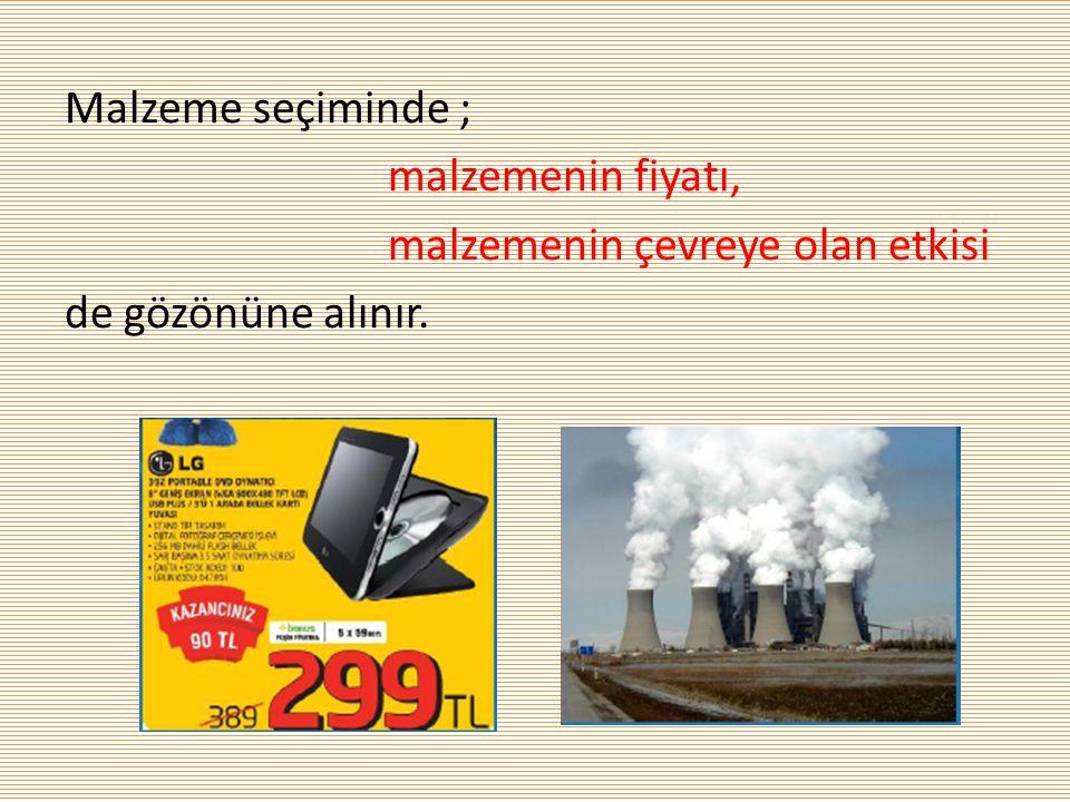 Malzeme seçiminde ; malzemenin fiyatı, malzemenin çevreye olan etkisi de gözönüne alınır.